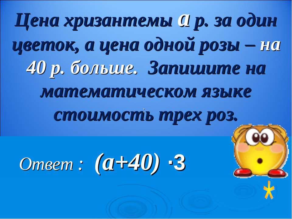 Ответ : (а+40) ∙3 Цена хризантемы а р. за один цветок, а цена одной розы – на...
