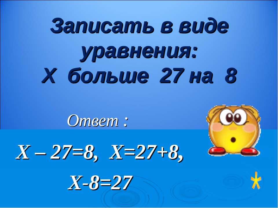 Ответ : Х – 27=8, Х=27+8, Х-8=27 Записать в виде уравнения: Х больше 27 на 8