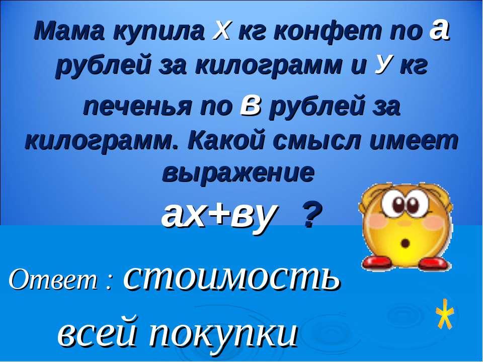 Ответ : стоимость всей покупки Мама купила Х кг конфет по а рублей за килогра...