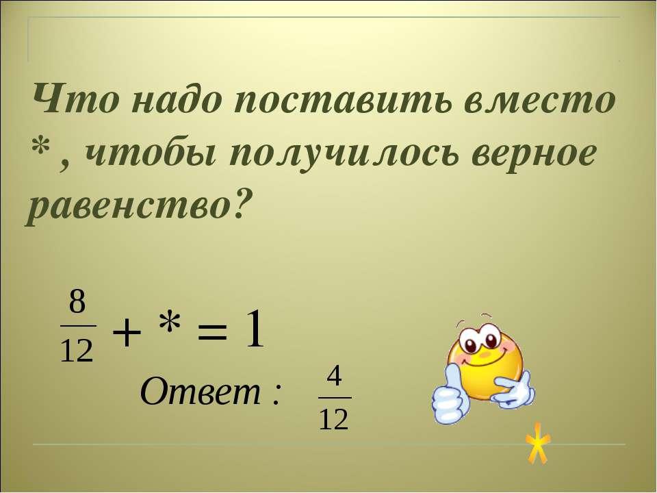 Что надо поставить вместо * , чтобы получилось верное равенство? + * = 1 Ответ :