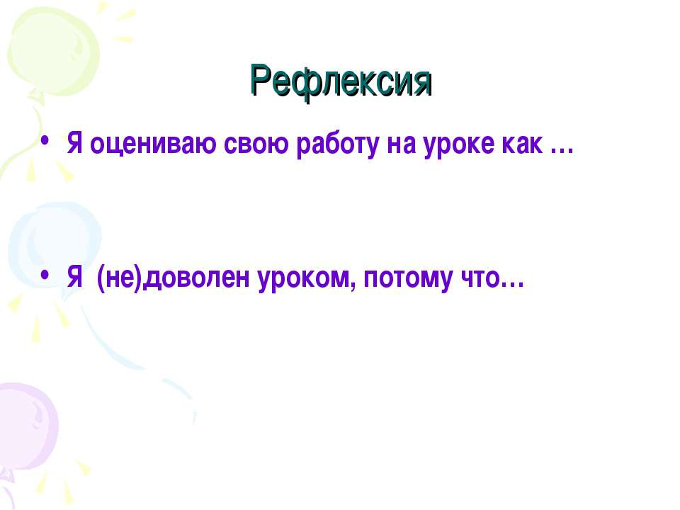 Рефлексия Я оцениваю свою работу на уроке как … Я (не)доволен уроком, потому ...