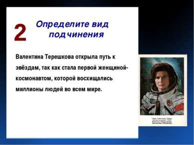 Определите вид подчинения Валентина Терешкова открыла путь к звёздам, так как...