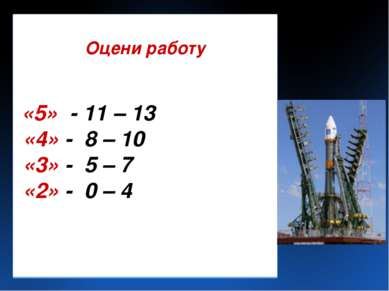 Оцени работу «5» - 11 – 13 «4» - 8 – 10 «3» - 5 – 7 «2» - 0 – 4