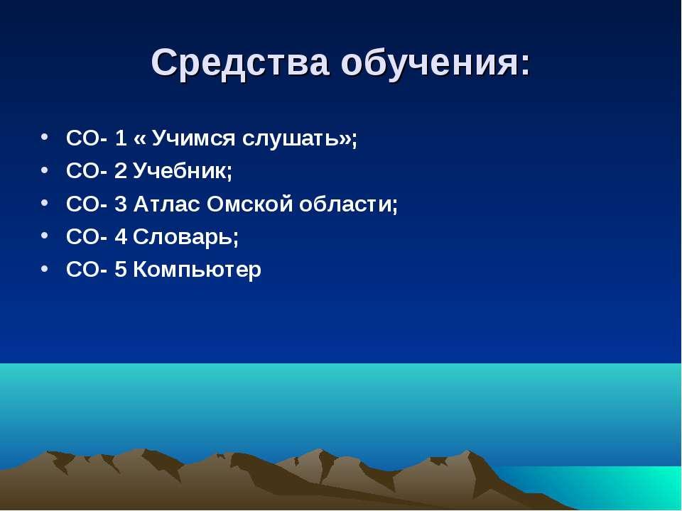 Средства обучения: СО- 1 « Учимся слушать»; СО- 2 Учебник; СО- 3 Атлас Омской...