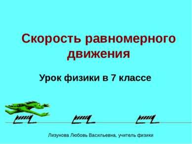 Скорость равномерного движения Урок физики в 7 классе Лизунова Любовь Василье...