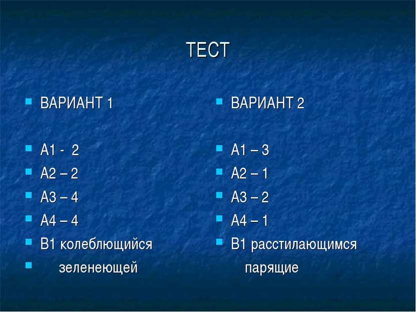 ТЕСТ ВАРИАНТ 1 А1 - 2 А2 – 2 А3 – 4 А4 – 4 В1 колеблющийся зеленеющей ВАРИАНТ...