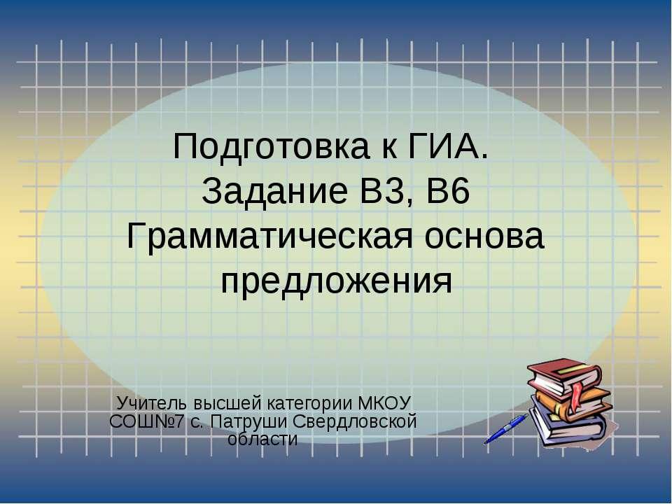 Подготовка к ГИА. Задание В3, В6 Грамматическая основа предложения Учитель вы...