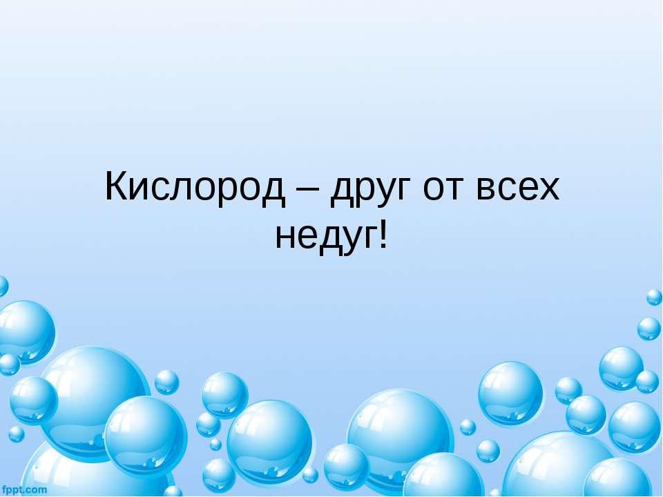 Кислород – друг от всех недуг!