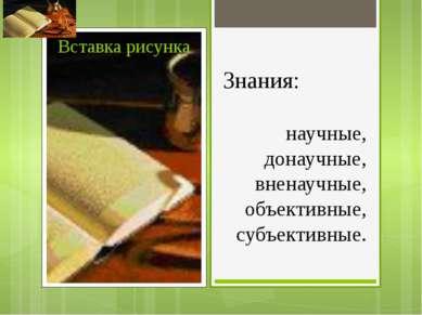 Знания: научные, донаучные, вненаучные, объективные, субъективные.