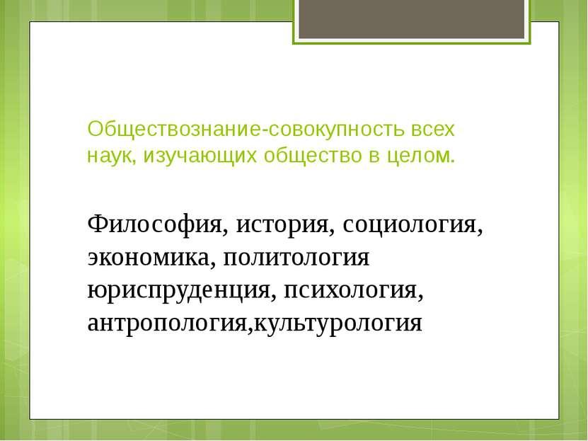 Обществознание-совокупность всех наук, изучающих общество в целом. Философия,...