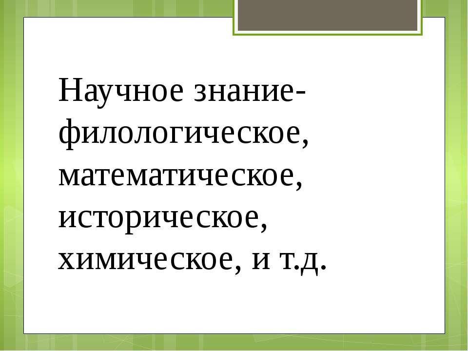 Научное знание- филологическое, математическое, историческое, химическое, и т.д.