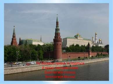 Но Москвою привык я гордиться И везде повторяю слова: Дорогая моя столица, Зо...