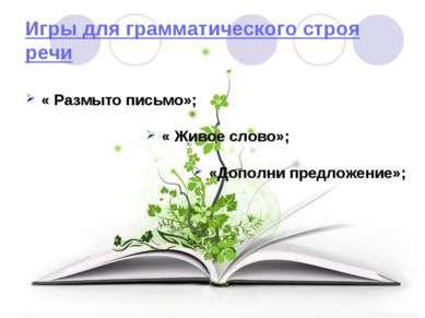 Игры для грамматического строя речи « Размыто письмо»; « Живое слово»; «Допол...