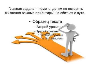 Главная задача - помочь детям не потерять жизненно важные ориентиры, не сбить...