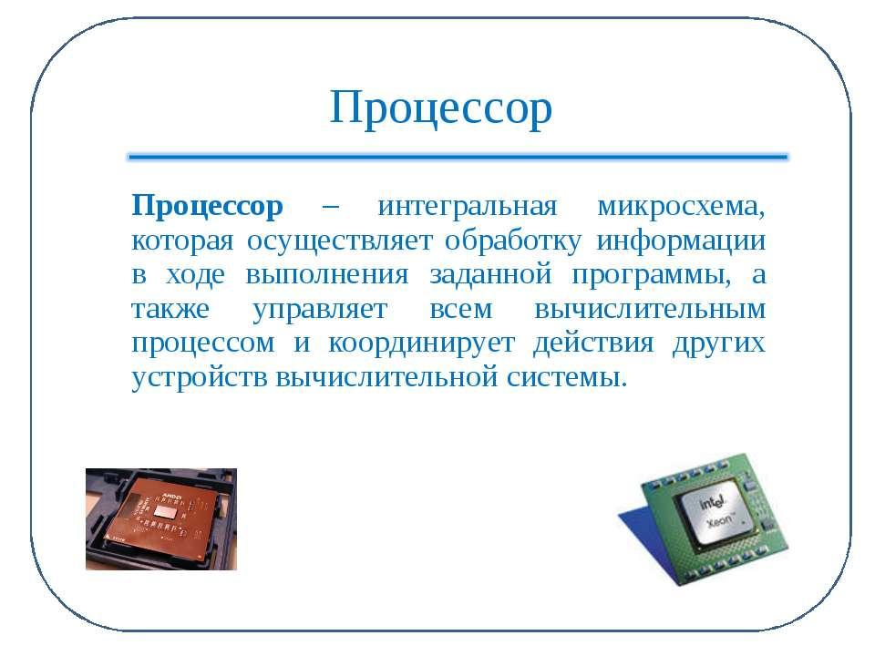 Процессор Процессор – интегральная микросхема, которая осуществляет обработку...