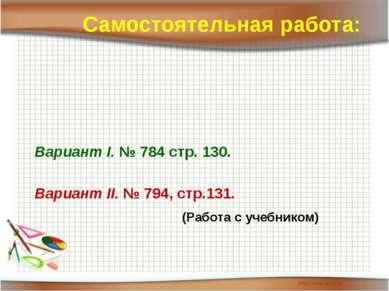 Вариант I. № 784 стр. 130. Вариант II. № 794, стр.131. Самостоятельная работа...