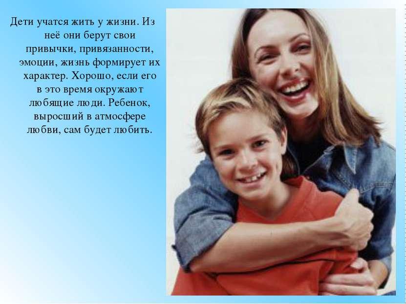 Дети учатся жить у жизни. Из неё они берут свои привычки, привязанности, эмоц...