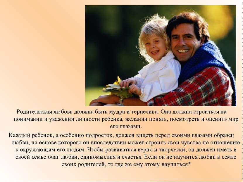 Родительская любовь должна быть мудра и терпелива. Она должна строиться на по...