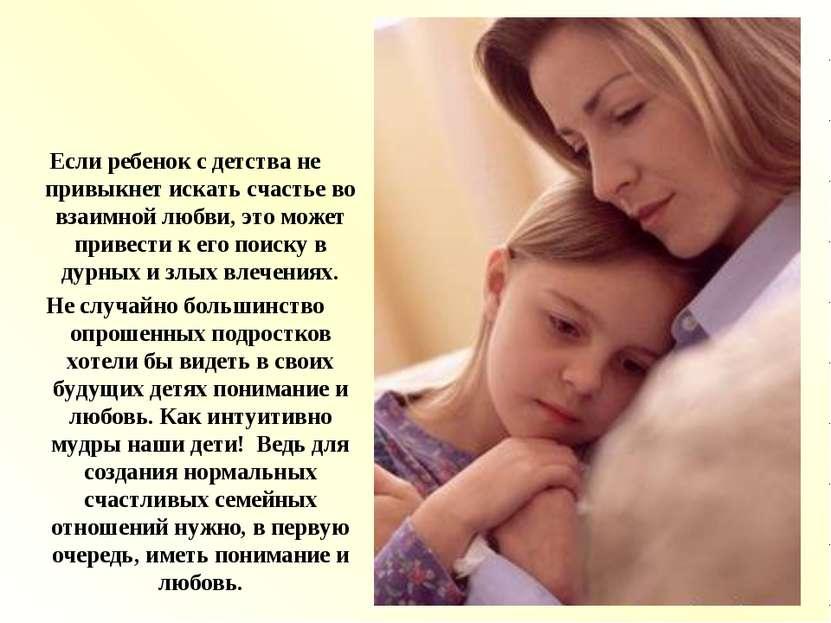 Если ребенок с детства не привыкнет искать счастье во взаимной любви, это мож...