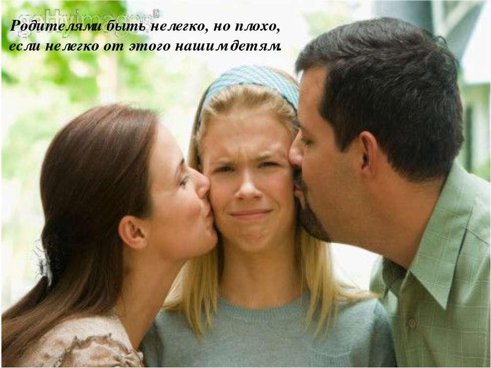 Родителями быть нелегко, но плохо, если нелегко от этого нашим детям.