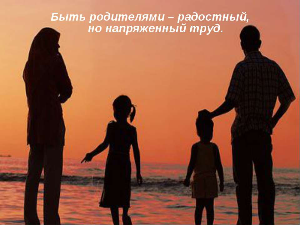 Быть родителями – радостный, но напряженный труд.