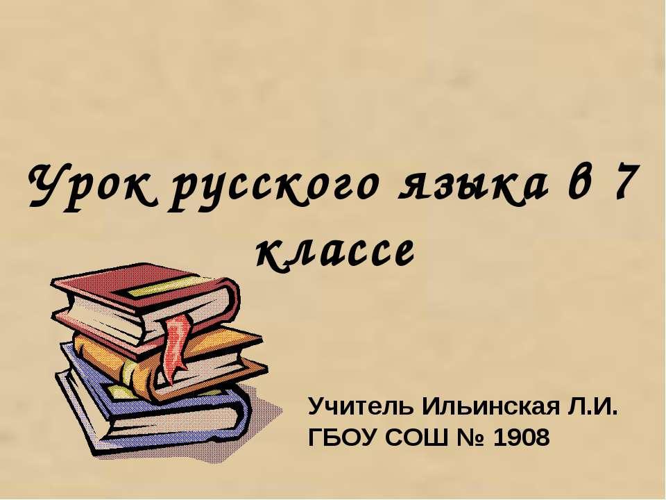 Урок русского языка в 7 классе Учитель Ильинская Л.И. ГБОУ СОШ № 1908