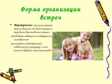 Форма организации встреч Игротренинг- это комплексная форма общения, где дети...