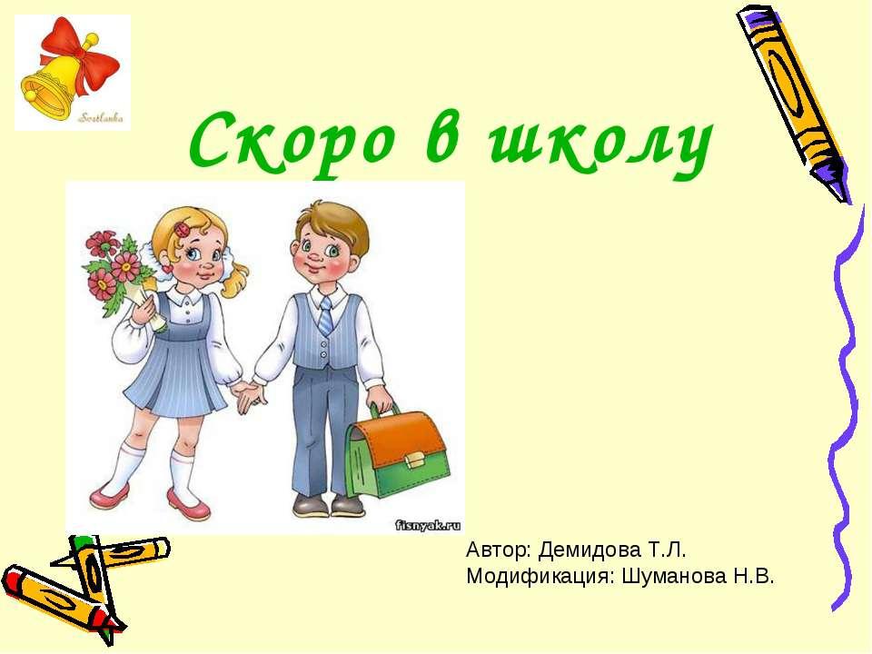 Скоро в школу Автор: Демидова Т.Л. Модификация: Шуманова Н.В.