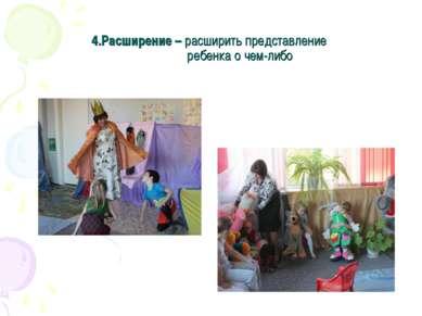 4.Расширение – расширить представление ребенка о чем-либо