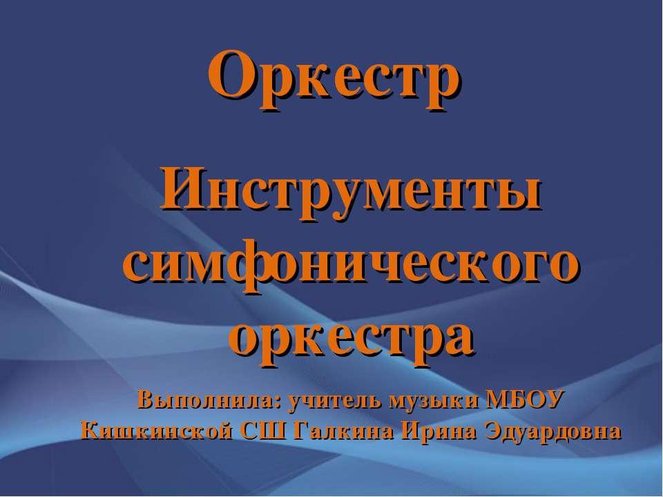 Оркестр Инструменты симфонического оркестра Выполнила: учитель музыки МБОУ Ки...