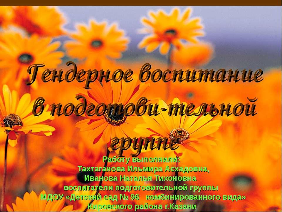 Гендерное воспитание в подготови-тельной группе Работу выполнили: Тахтаганова...