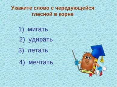 Укажите слово с чередующейся гласной в корне 3) летать 4) мечтать 2) удирать ...