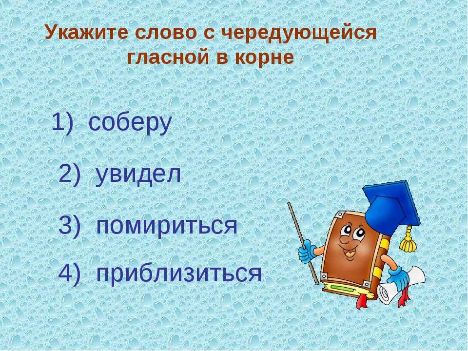Укажите слово с чередующейся гласной в корне 3) помириться 4) приблизиться 1)...