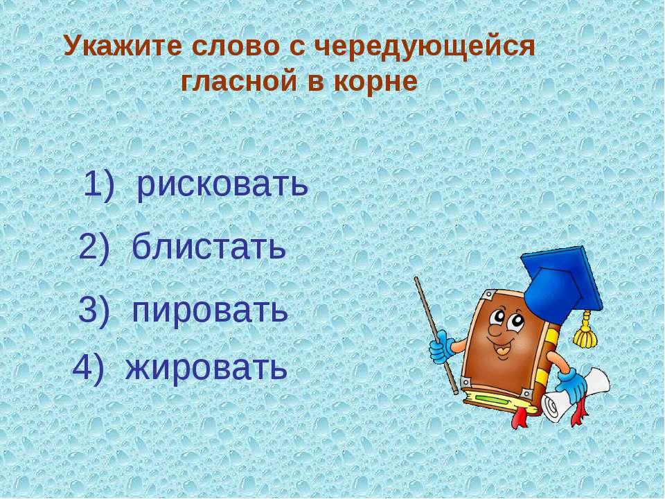 Укажите слово с чередующейся гласной в корне 3) пировать 4) жировать 2) блист...