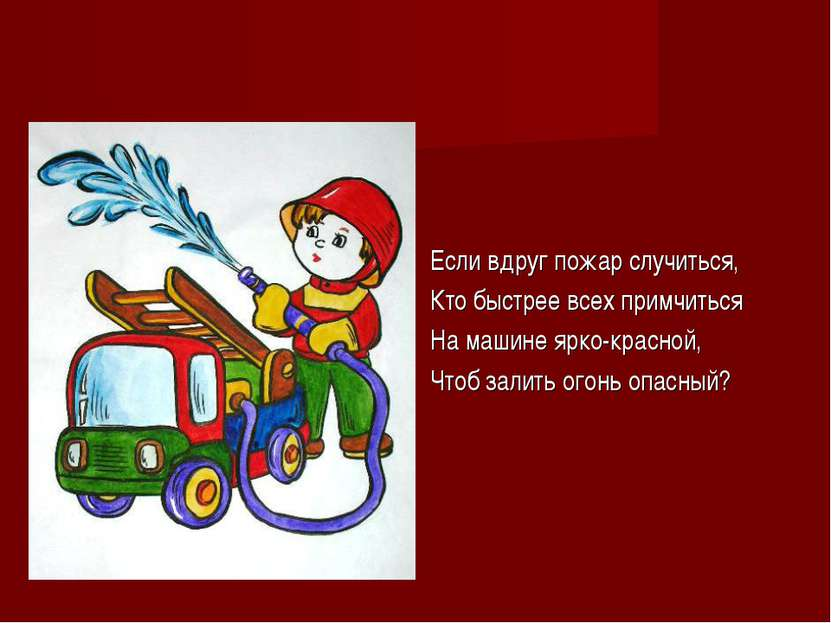 Если вдруг пожар случиться, Кто быстрее всех примчиться На машине ярко-красно...