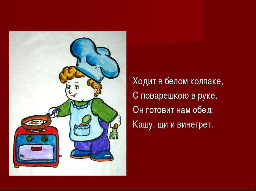 Ходит в белом колпаке, С поварешкою в руке. Он готовит нам обед: Кашу, щи и в...
