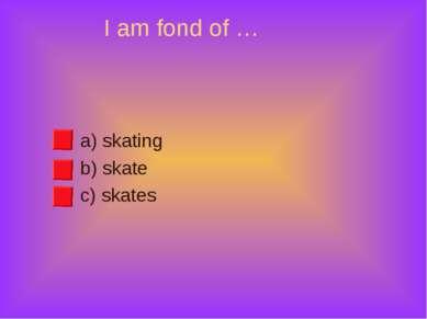 I am fond of … a) skating b) skate c) skates