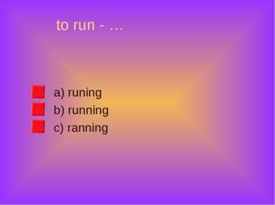 to run - … a) runing b) running c) ranning