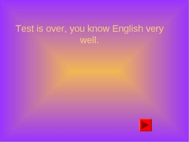 Test is over, you know English very well.