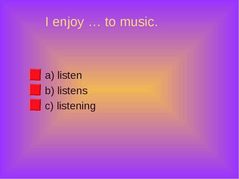 I enjoy … to music. a) listen b) listens c) listening
