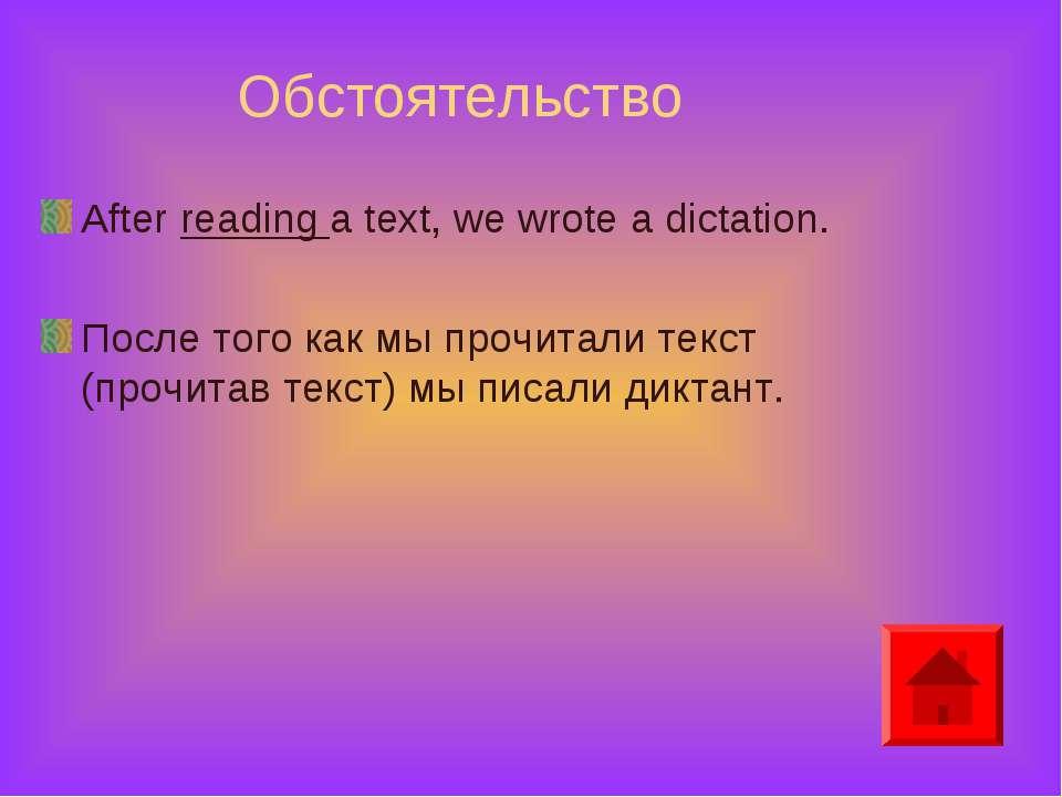 Обстоятельство After reading a text, we wrote a dictation. После того как мы ...