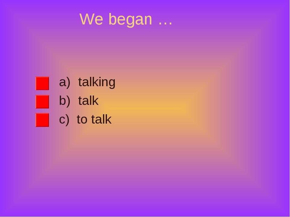 We began … talking talk c) to talk