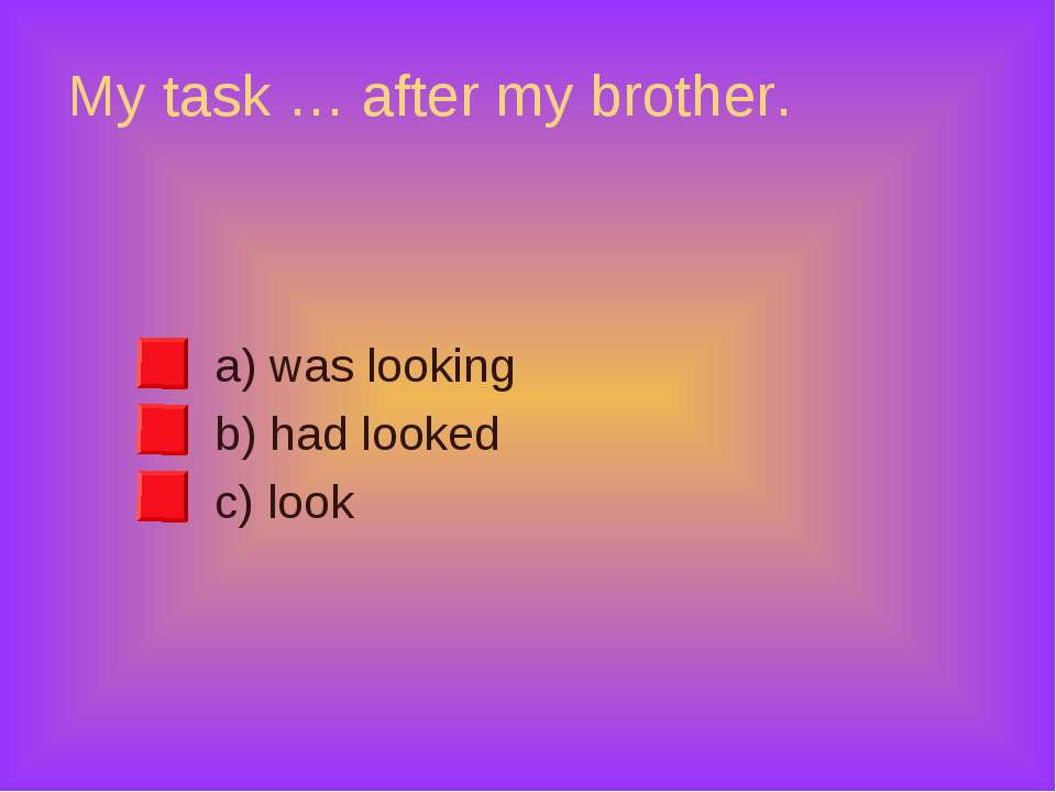 My task … after my brother. a) was looking b) had looked c) look
