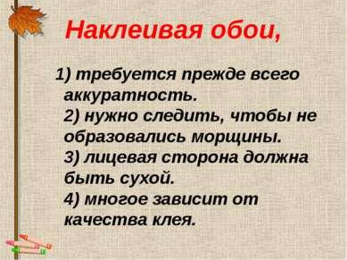 Наклеивая обои, 1) требуется прежде всего аккуратность. 2) нужно следить, что...