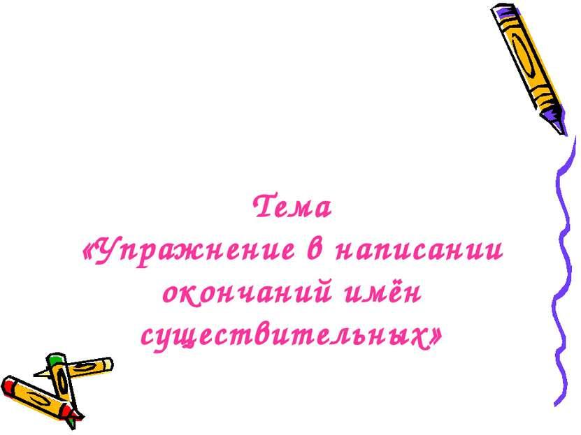 Тема «Упражнение в написании окончаний имён существительных»