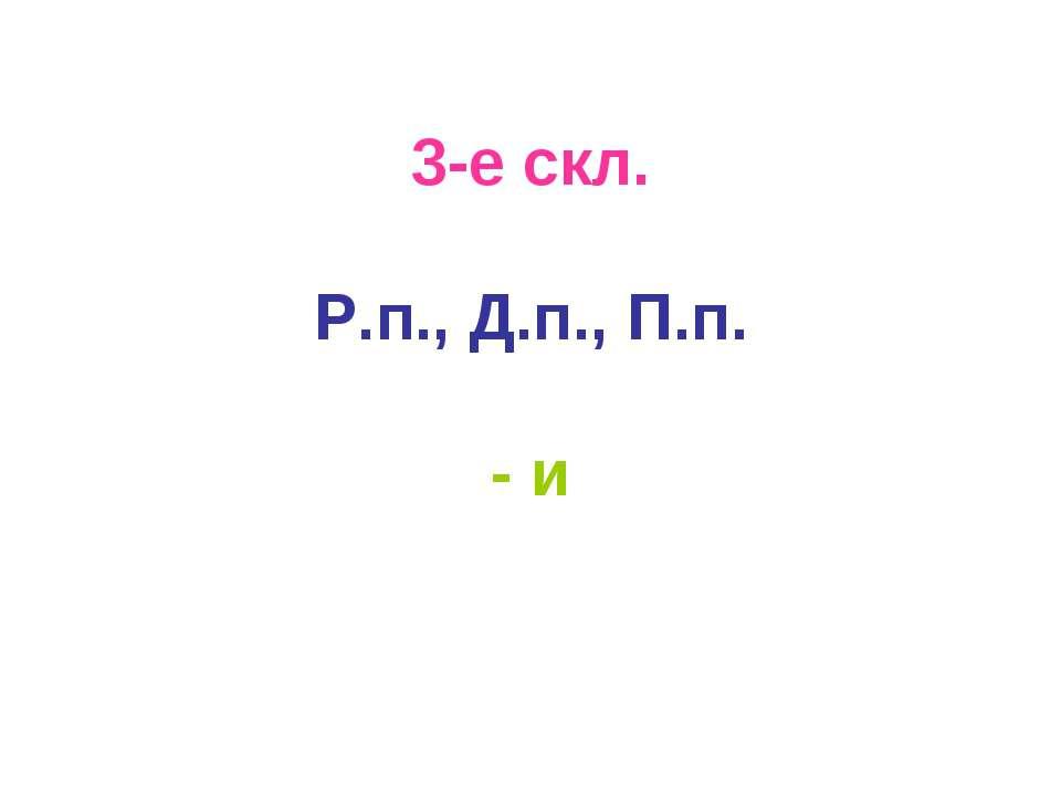 3-е скл. Р.п., Д.п., П.п. - и