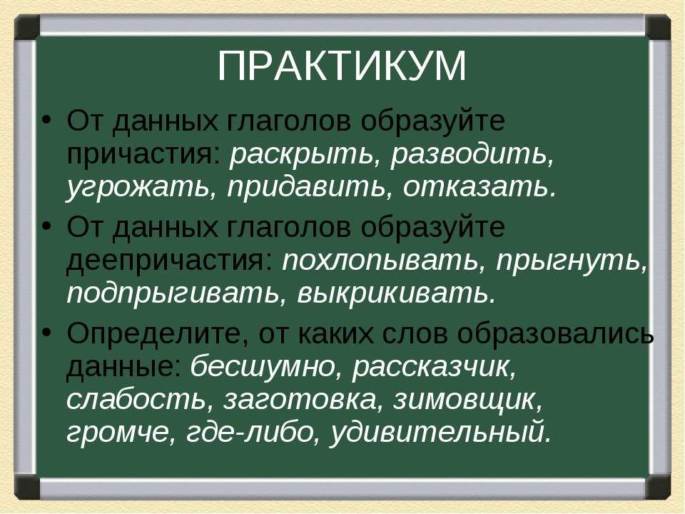ПРАКТИКУМ От данных глаголов образуйте причастия: раскрыть, разводить, угрожа...