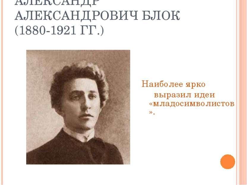 АЛЕКСАНДР АЛЕКСАНДРОВИЧ БЛОК (1880-1921 ГГ.) Наиболее ярко выразил идеи «млад...