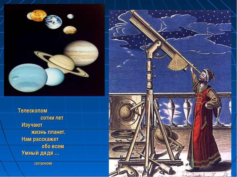 Телескопом сотни лет Изучают жизнь планет. Нам расскажет обо всем Умный дядя ...