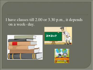 I have classes till 2.00 or 3.30 p.m., it depends on a week- day.
